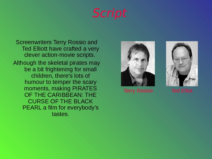Script Screenwriters Terry Rossio and Ted Elliott have crafted a very clever action-movie scripts.