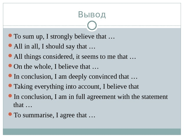 Вывод To sum up, I strongly believe that … All in all, I should say that