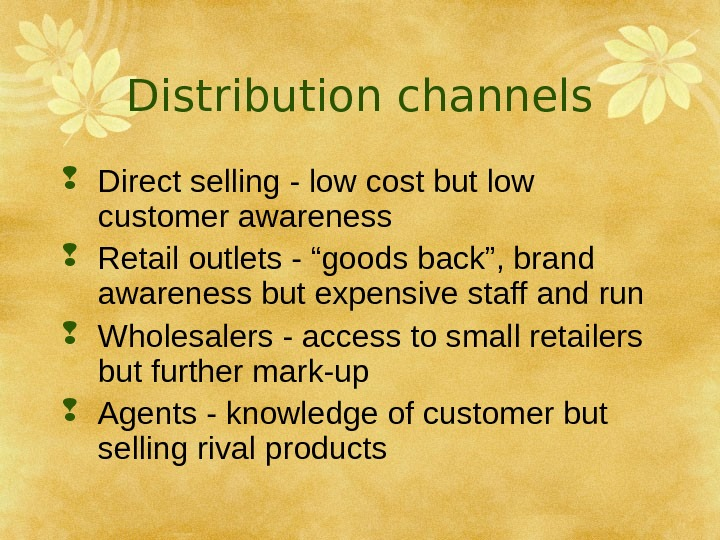 Distribution channels Direct selling - low cost but low customer awareness Retail outlets -
