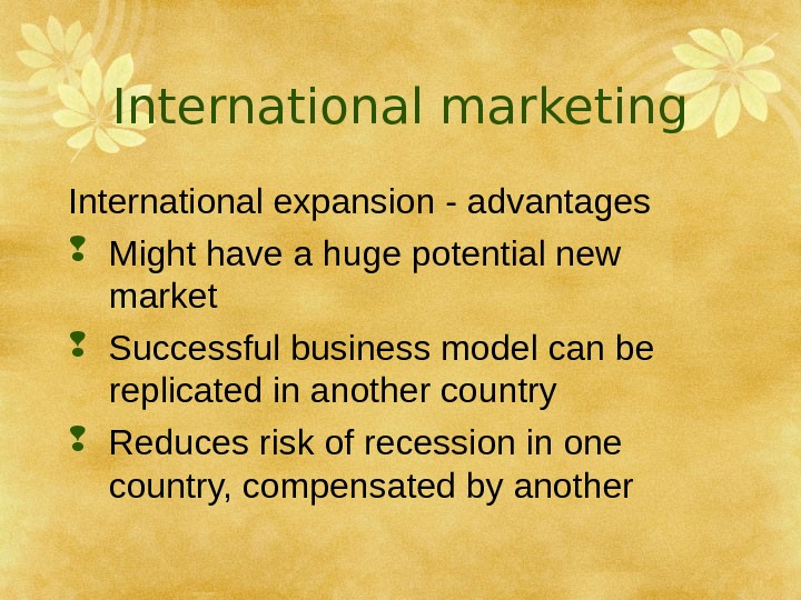 International marketing International expansion - advantages Might have a huge potential new market Successful