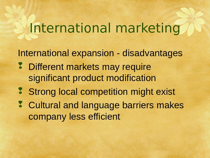International marketing International expansion - disadvantages Different markets may require significant product modification Strong