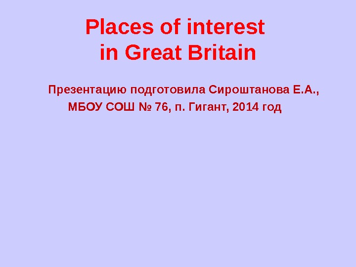 Places of interest  in Great Britain   Презентацию подготовила Сироштанова Е. А. ,