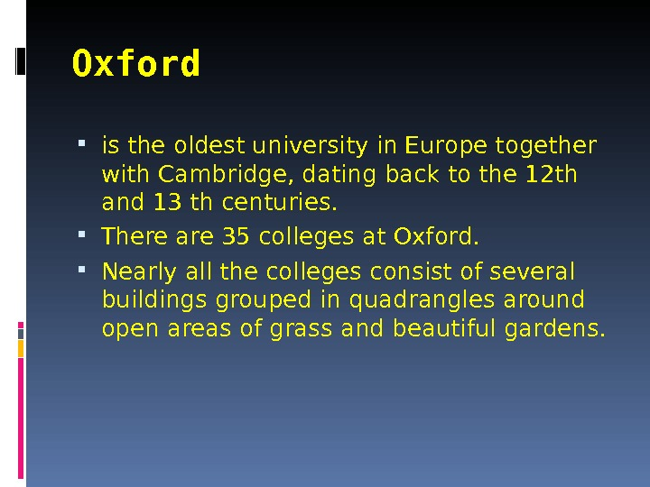 Oxford  is the oldest university in Europe together with Cambridge, dating back to the 12