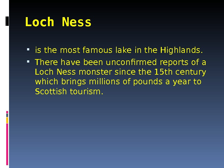 Loch Ness  is the most famous lake in the Highlands.  There have been unconfirmed