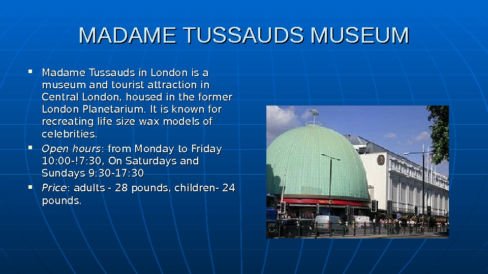 MADAME TUSSAUDS MUSEUM Madame Tussauds in Londonis a museumand tourist attraction in Central London, housed in