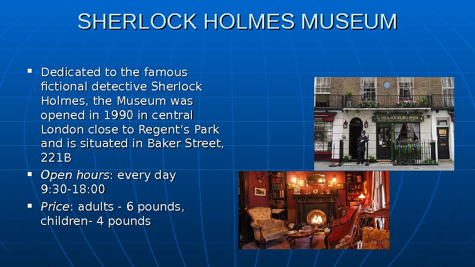 SHERLOCK HOLMES MUSEUM Dedicated to the famous fictional detective Sherlock Holmes, the Museum was opened in