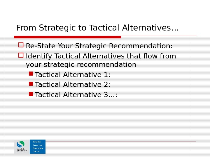 From Strategic to Tactical Alternatives… Re-State Your Strategic Recommendation:  Identify Tactical Alternatives that flow from