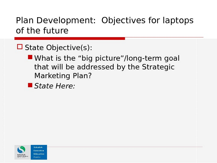 "Plan Development:  Objectives for laptops of the future State Objective(s):  What is the ""big"