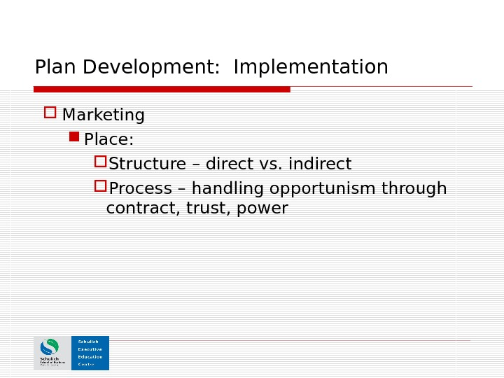 Plan Development:  Implementation Marketing Place: Structure – direct vs. indirect Process – handling opportunism through