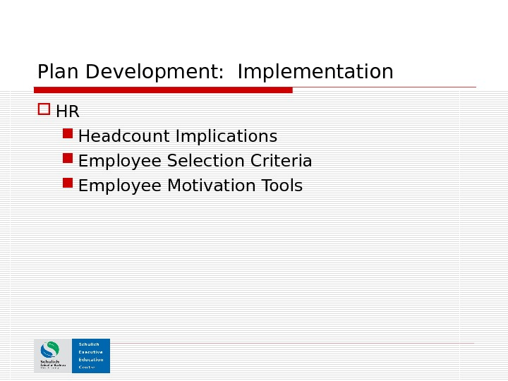Plan Development:  Implementation HR Headcount Implications  Employee Selection Criteria Employee Motivation Tools