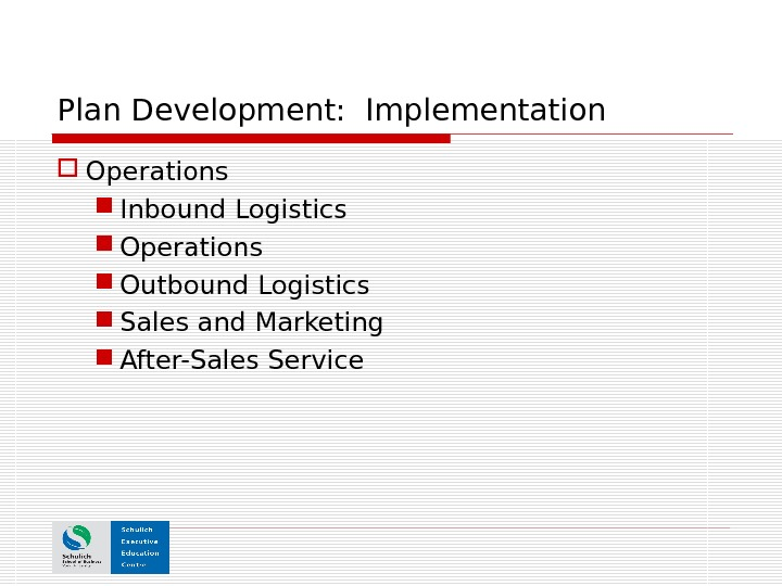 Plan Development:  Implementation Operations Inbound Logistics Operations Outbound Logistics Sales and Marketing After-Sales Service