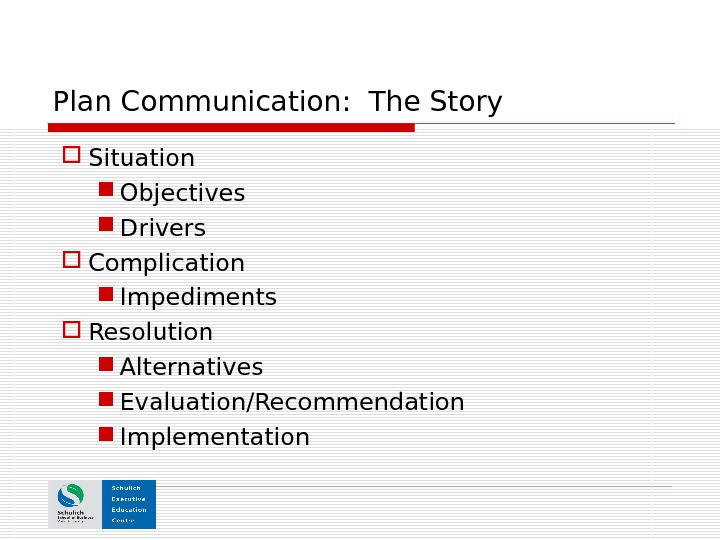 Plan Communication:  The Story Situation Objectives Drivers Complication Impediments Resolution Alternatives Evaluation/Recommendation Implementation