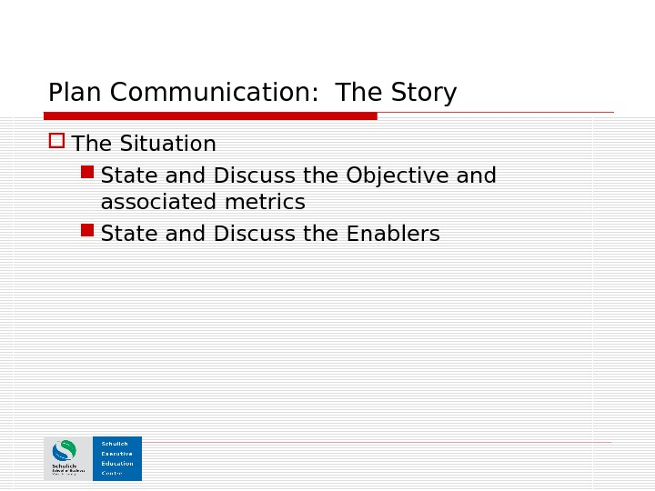 Plan Communication:  The Story The Situation State and Discuss the Objective and associated metrics State