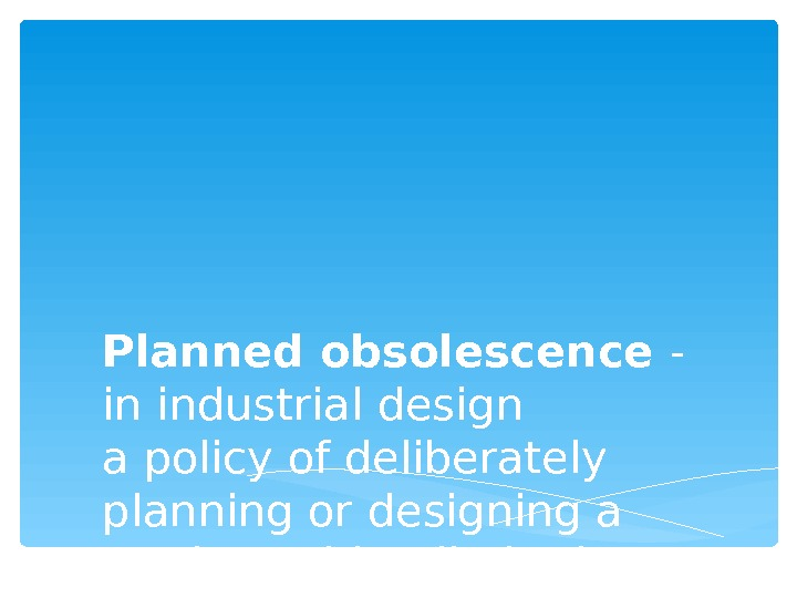 Planned obsolescence - in industrial design a policy of deliberately planning or designing a product with