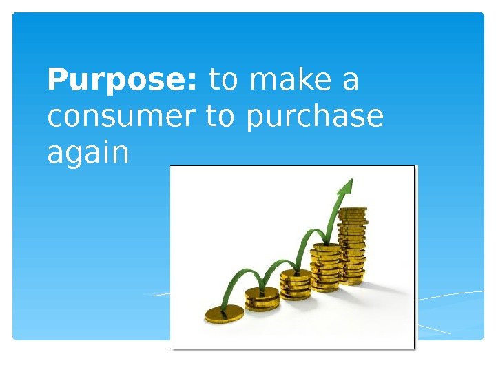 Purpose:  to make a consumer to purchase again