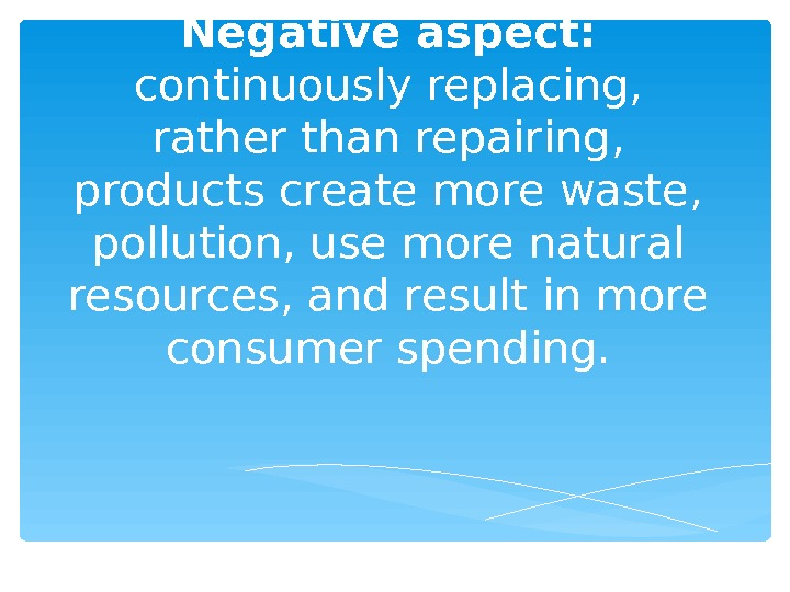 Negative aspect:  continuously replacing,  rather than repairing,  products create more waste,  pollution,