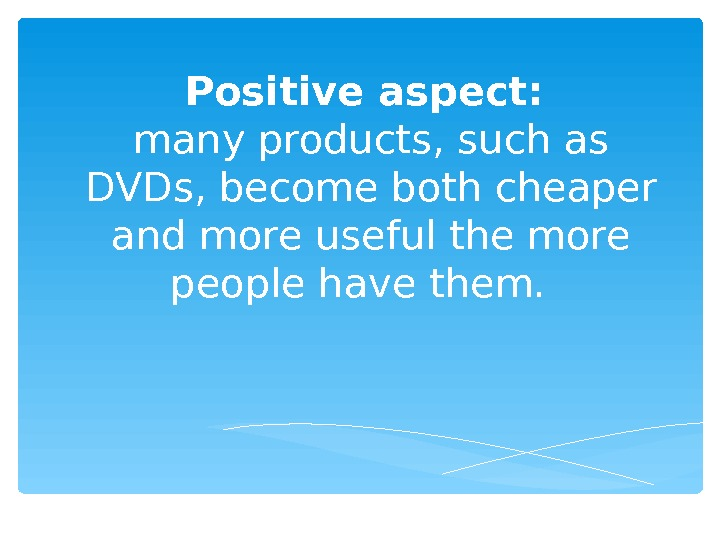 Positive aspect:  many products, such as DVDs, become both cheaper and more useful the more