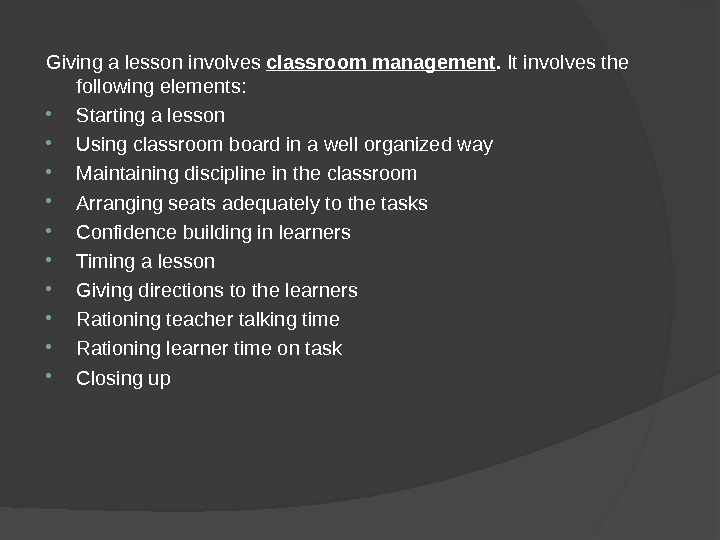 Giving a lesson involves classroom management.  It involves the following elements:  Starting a lesson