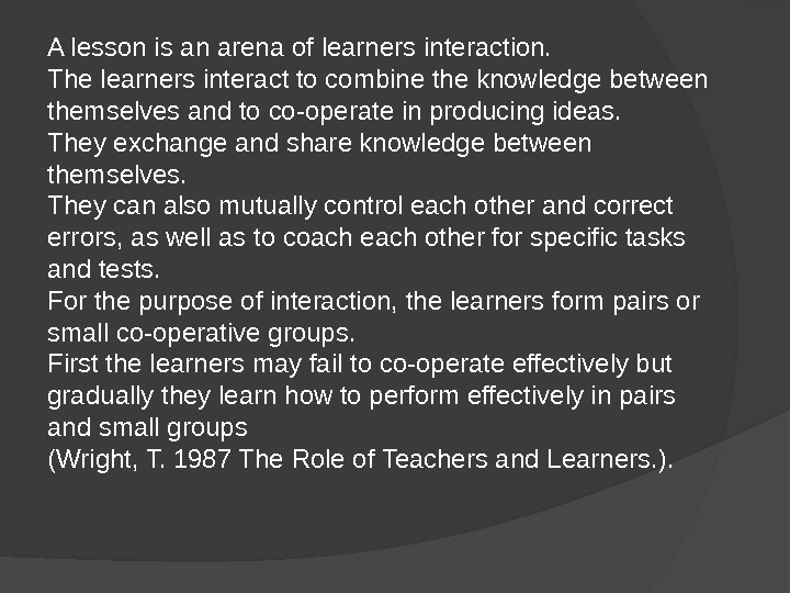A lesson is an arena of learners interaction.  The learners interact to combine the knowledge