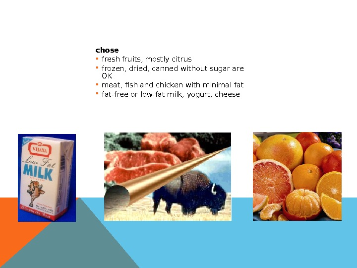 chose fresh fruits, mostly citrus frozen, dried, canned without sugar are OK meat, fish and chicken