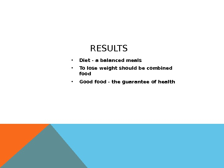 RESULTS • Diet - a balanced meals • To lose weight should be combined food •