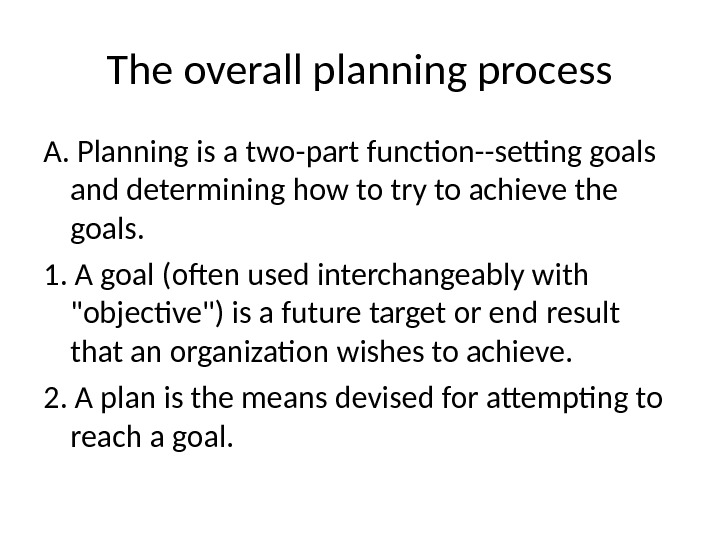 The overall planning process A.  Planning is a two-part function--setting goals and  determining how