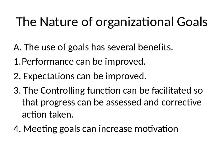The Nature of organizational Goals A.  The use of goals has several benefits. 1. Performance