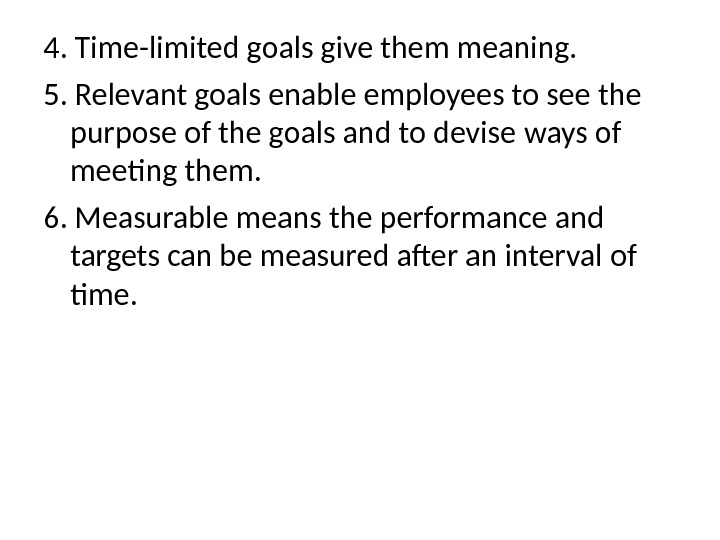 4.  Time-limited goals give them meaning. 5.  Relevant goals enable employees to see the