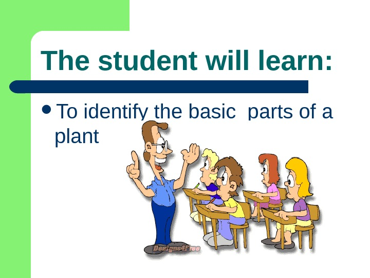 The student will learn:  To identify the basic parts of a plant