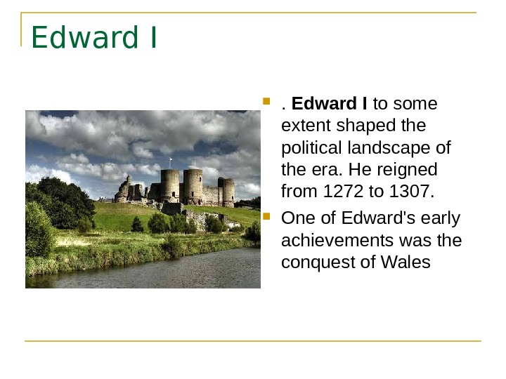 Edward I to some extent shaped the political landscape of the era. He reigned