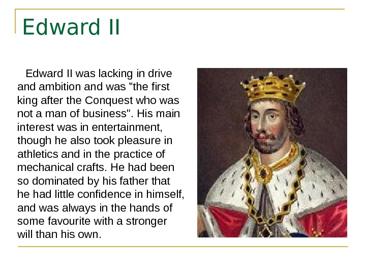Edward II was lacking in drive and ambition and was the first king after