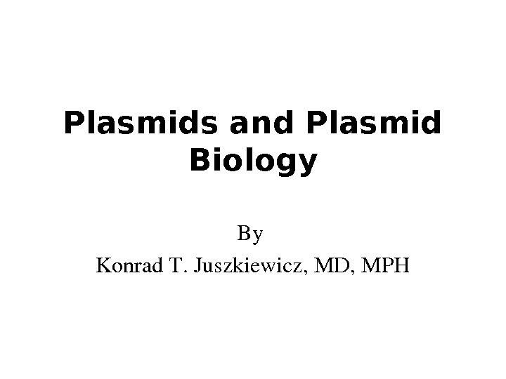 Plasmids and Plasmid Biology By Konrad. T. Juszkiewicz, MD, MPH