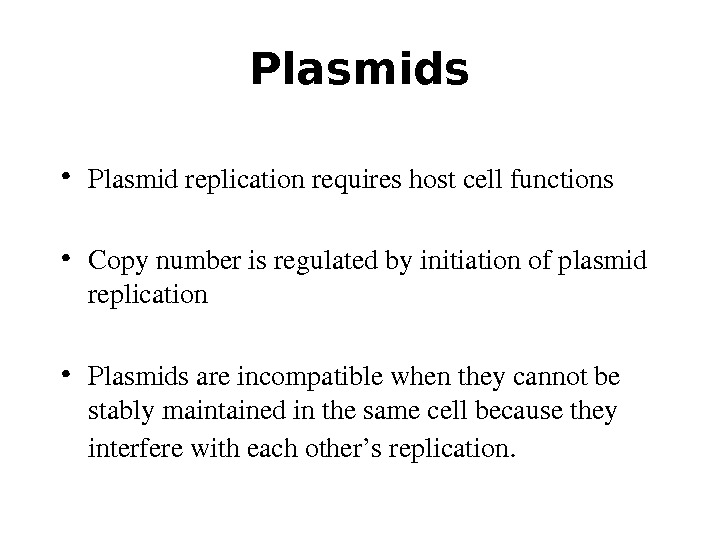 Plasmids • Plasmidreplicationrequireshostcellfunctions • Copynumberisregulatedbyinitiationofplasmid replication • Plasmidsareincompatiblewhentheycannotbe stablymaintainedinthesamecellbecausethey interferewitheachother'sreplication.
