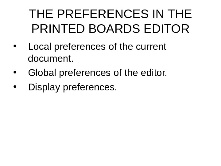 THE PREFERENCES IN THE PRINTED BOARDS EDITOR • Local preferences of the current document.  •