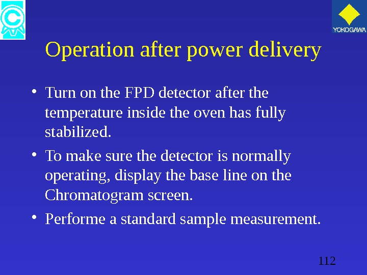 112 Operation after power delivery • Turn on the FPD detector after the temperature inside the