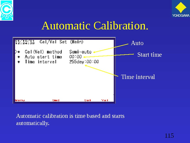 115 Automatic Calibration. Automatic calibration is time based and starts automatically. Auto Start time Time interval