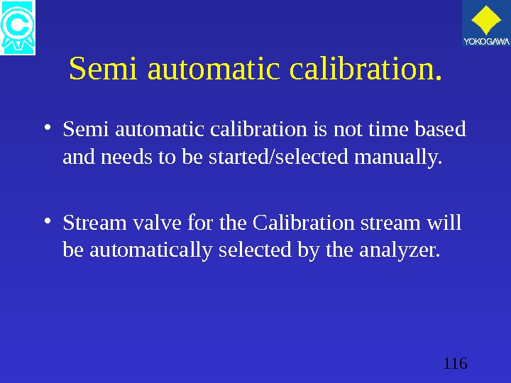 116 Semi automatic calibration.  • Semi automatic calibration is not time based and needs to