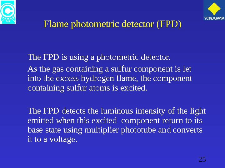 25 Flame photometric detector (FPD) The FPD is using a photometric detector. As the gas containing