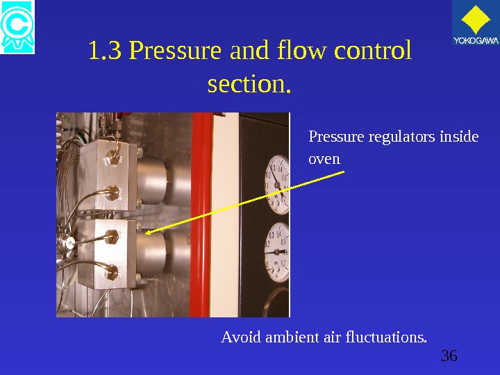 36 1. 3 Pressure and flow control section. Pressure regulators inside oven Avoid ambient air fluctuations.