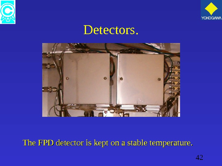 42 Detectors. The FPD detector is kept on a stable temperature.