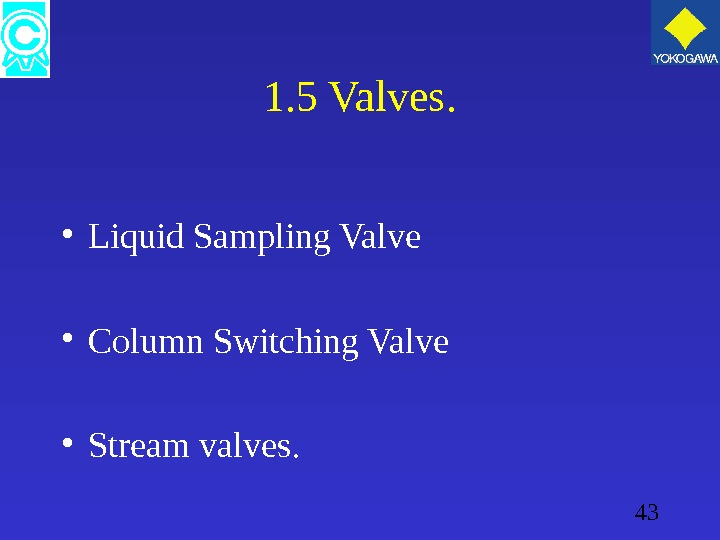 43 1. 5 Valves.  • Liquid Sampling Valve • Column Switching Valve • Stream valves.