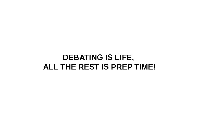 DEBATING IS LIFE,  ALL THE REST IS PREP TIME !