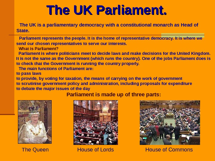 The UK Parliament. The UK is a parliamentary democracy with a constitutional monarch as