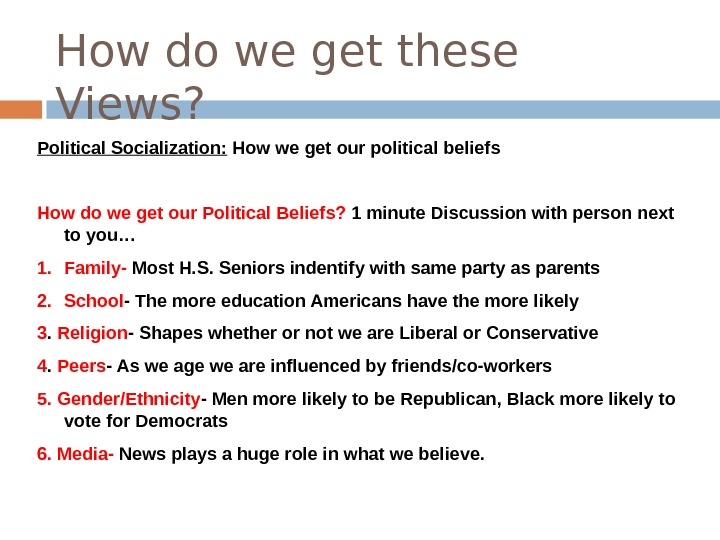 How do we get these Views? Political Socialization:  How we get our political beliefs How