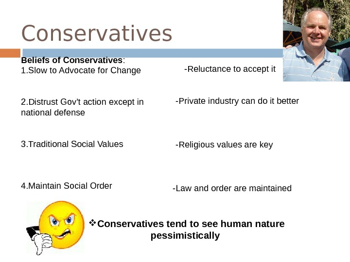Conservatives Beliefs of Conservatives : 1. Slow to Advocate for Change 2. Distrust Gov't action except