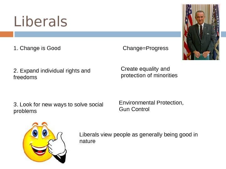 Liberals 1. Change is Good 2. Expand individual rights and freedoms 3. Look for new ways