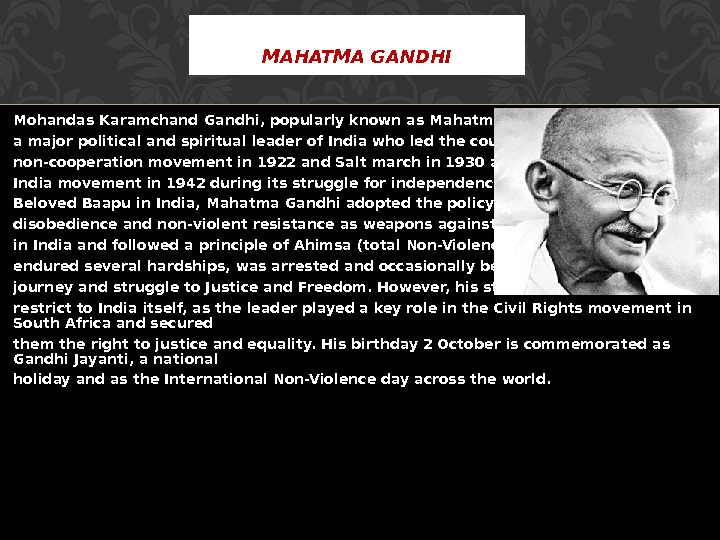 Mohandas Karamchand Gandhi, popularly known as Mahatma Gandhi was a major political and spiritual leader of