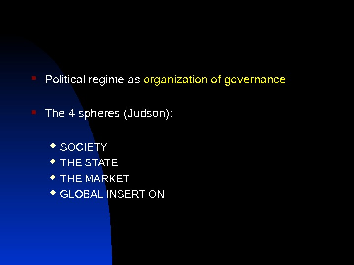Political regime as organization of governance The 4 spheres (Judson):  SOCIETY THE STATE THE