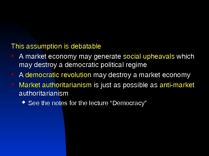 This assumption is debatable A market economy may generate social upheavals which may destroy a democratic