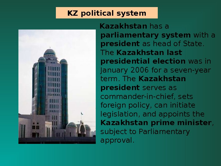 Kazakhstan has a parliamentary system with a president as head of State.  The